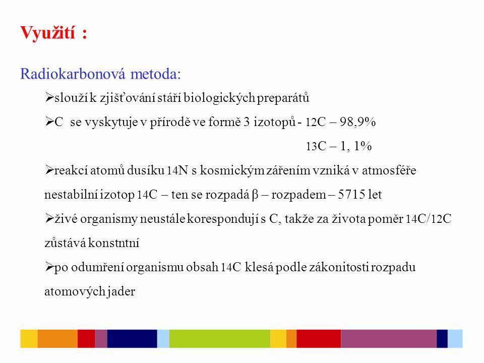 - Využití : Radiokarbonová metoda:  slouží k zjišťování stáří biologických preparátů  C se vyskytuje v přírodě ve formě 3 izotopů - 12 C – 98,9% 13 C – 1, 1%  reakcí atomů dusíku 14 N s kosmickým zářením vzniká v atmosféře nestabilní izotop 14 C – ten se rozpadá β – rozpadem – 5715 let  živé organismy neustále korespondují s C, takže za života poměr 14 C/ 12 C zůstává konstntní  po odumření organismu obsah 14 C klesá podle zákonitosti rozpadu atomových jader