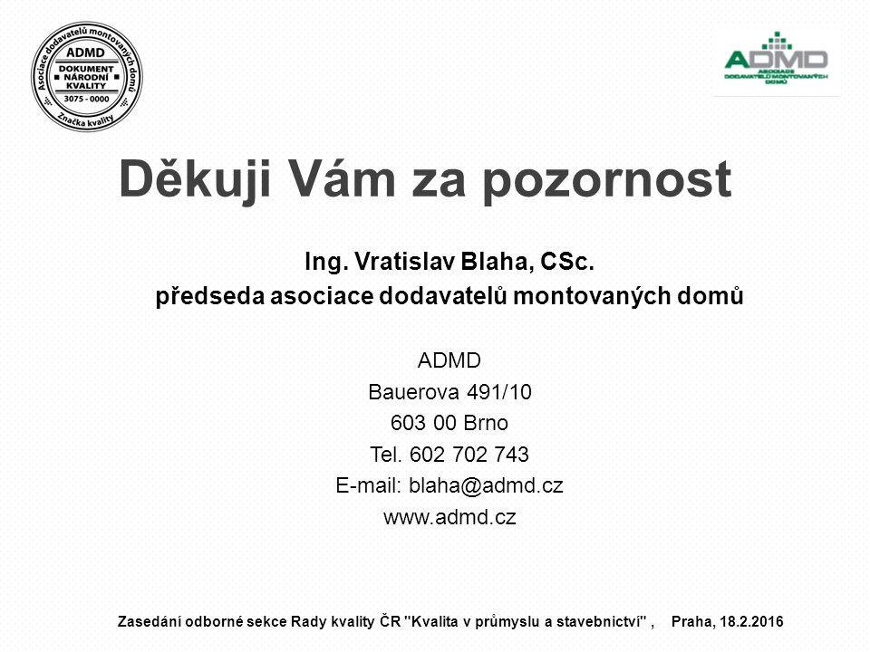 Děkuji Vám za pozornost Ing. Vratislav Blaha, CSc. předseda asociace dodavatelů montovaných domů ADMD Bauerova 491/10 603 00 Brno Tel. 602 702 743 E-m