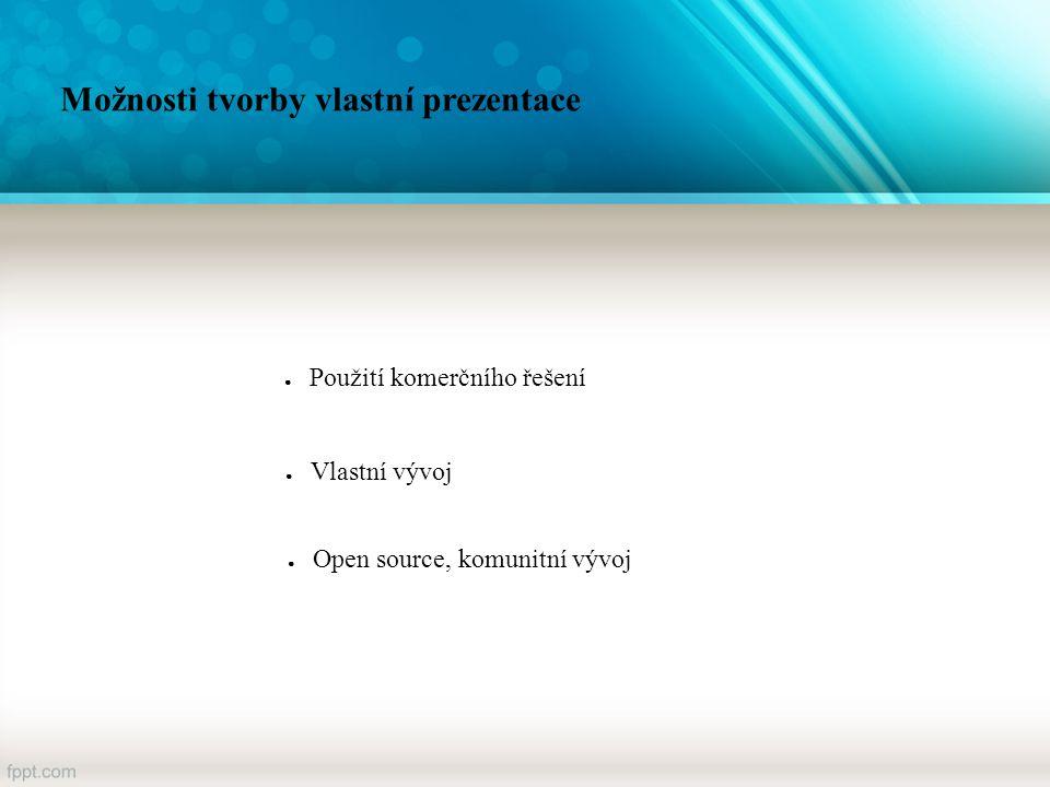 Možnosti tvorby vlastní prezentace ● Použití komerčního řešení ● Vlastní vývoj ● Open source, komunitní vývoj
