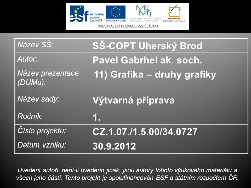 Název SŠ: SŠ-COPT Uherský Brod Autor: Pavel Gabrhel ak. soch. Název prezentace (DUMu): 11) Grafika – druhy grafiky Název sady: Výtvarná příprava Roční