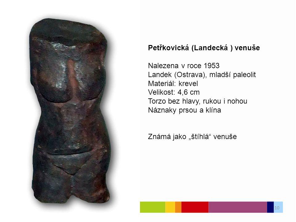 """Petřkovická (Landecká ) venuše Nalezena v roce 1953 Landek (Ostrava), mladší paleolit Materiál: krevel Velikost: 4,6 cm Torzo bez hlavy, rukou i nohou Náznaky prsou a klína Známá jako """"štíhlá venuše 10"""
