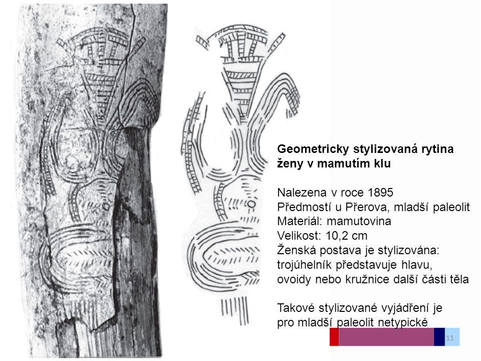 Geometricky stylizovaná rytina ženy v mamutím klu Nalezena v roce 1895 Předmostí u Přerova, mladší paleolit Materiál: mamutovina Velikost: 10,2 cm Ženská postava je stylizována: trojúhelník představuje hlavu, ovoidy nebo kružnice další části těla Takové stylizované vyjádření je pro mladší paleolit netypické 11