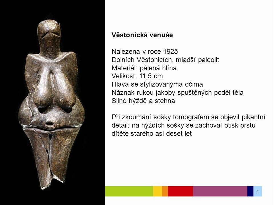 Věstonická venuše Nalezena v roce 1925 Dolních Věstonicích, mladší paleolit Materiál: pálená hlína Velikost: 11,5 cm Hlava se stylizovanýma očima Náznak rukou jakoby spuštěných podél těla Silné hýždě a stehna Při zkoumání sošky tomografem se objevil pikantní detail: na hýždích sošky se zachoval otisk prstu dítěte starého asi deset let 6