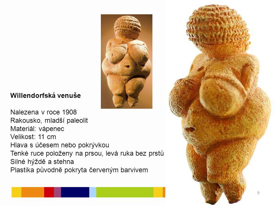 Willendorfská venuše Nalezena v roce 1908 Rakousko, mladší paleolit Materiál: vápenec Velikost: 11 cm Hlava s účesem nebo pokrývkou Tenké ruce položeny na prsou, levá ruka bez prstů Silné hýždě a stehna Plastika původně pokryta červeným barvivem 9