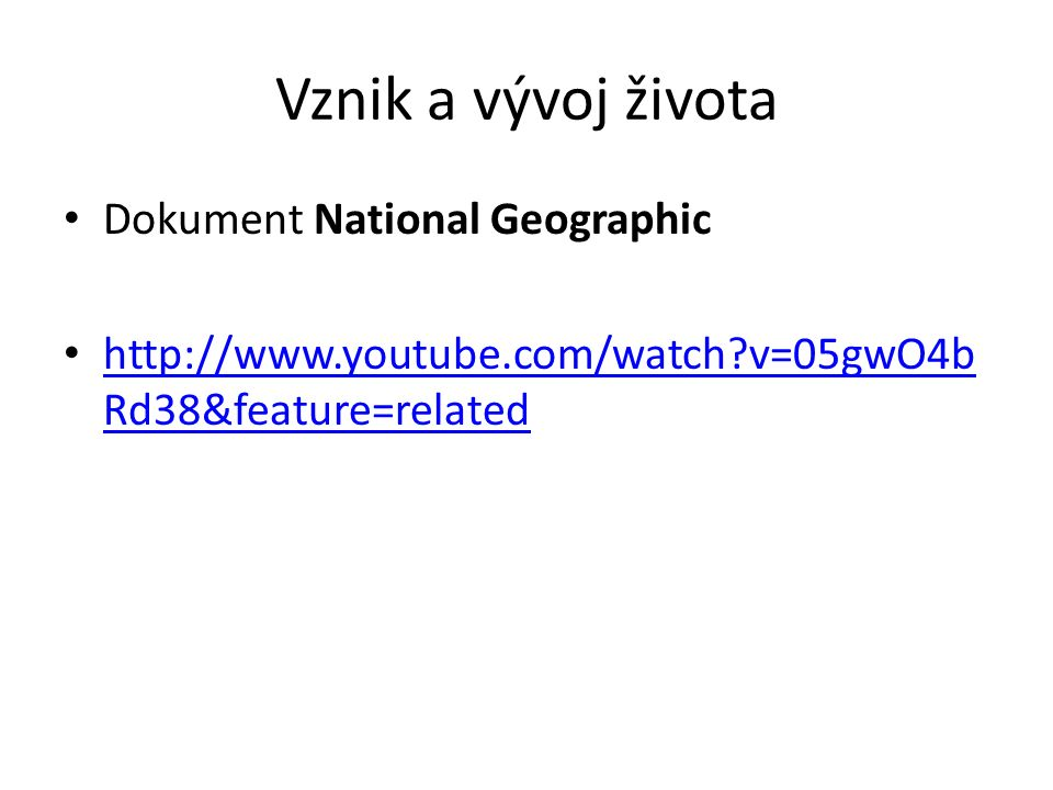 Vznik a vývoj života Dokument National Geographic http://www.youtube.com/watch?v=05gwO4b Rd38&feature=related http://www.youtube.com/watch?v=05gwO4b R