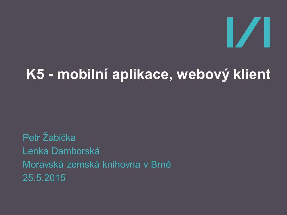 K5 - mobilní aplikace, webový klient Petr Žabička Lenka Damborská Moravská zemská knihovna v Brně 25.5.2015