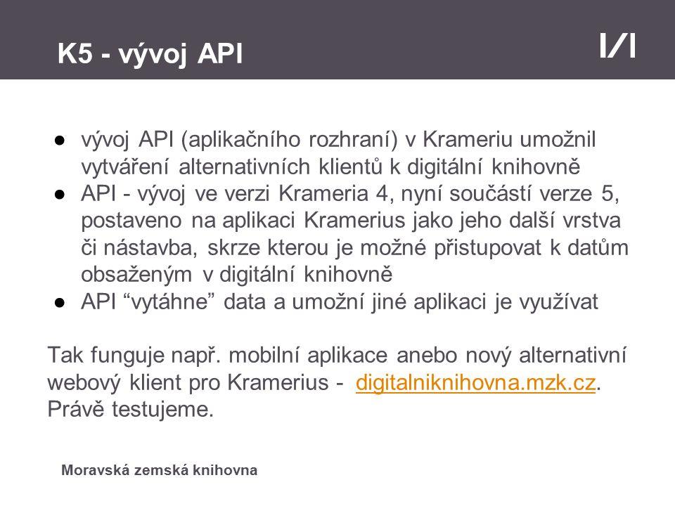 Moravská zemská knihovna K5 - vývoj API ●vývoj API (aplikačního rozhraní) v Krameriu umožnil vytváření alternativních klientů k digitální knihovně ●API - vývoj ve verzi Krameria 4, nyní součástí verze 5, postaveno na aplikaci Kramerius jako jeho další vrstva či nástavba, skrze kterou je možné přistupovat k datům obsaženým v digitální knihovně ●API vytáhne data a umožní jiné aplikaci je využívat Tak funguje např.