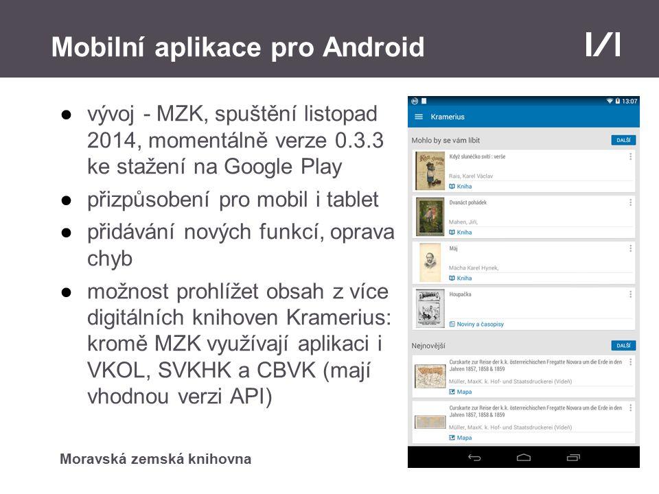 Moravská zemská knihovna Mobilní aplikace pro Android ●vývoj - MZK, spuštění listopad 2014, momentálně verze 0.3.3 ke stažení na Google Play ●přizpůsobení pro mobil i tablet ●přidávání nových funkcí, oprava chyb ●možnost prohlížet obsah z více digitálních knihoven Kramerius: kromě MZK využívají aplikaci i VKOL, SVKHK a CBVK (mají vhodnou verzi API)