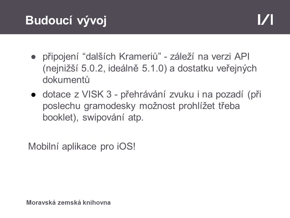 Moravská zemská knihovna Budoucí vývoj ●připojení dalších Krameriů - záleží na verzi API (nejnižší 5.0.2, ideálně 5.1.0) a dostatku veřejných dokumentů ●dotace z VISK 3 - přehrávání zvuku i na pozadí (při poslechu gramodesky možnost prohlížet třeba booklet), swipování atp.