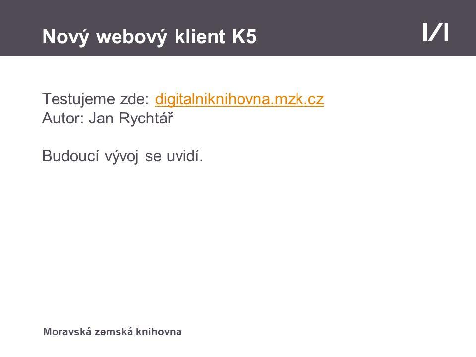 Moravská zemská knihovna Nový webový klient K5 Testujeme zde: digitalniknihovna.mzk.czdigitalniknihovna.mzk.cz Autor: Jan Rychtář Budoucí vývoj se uvidí.
