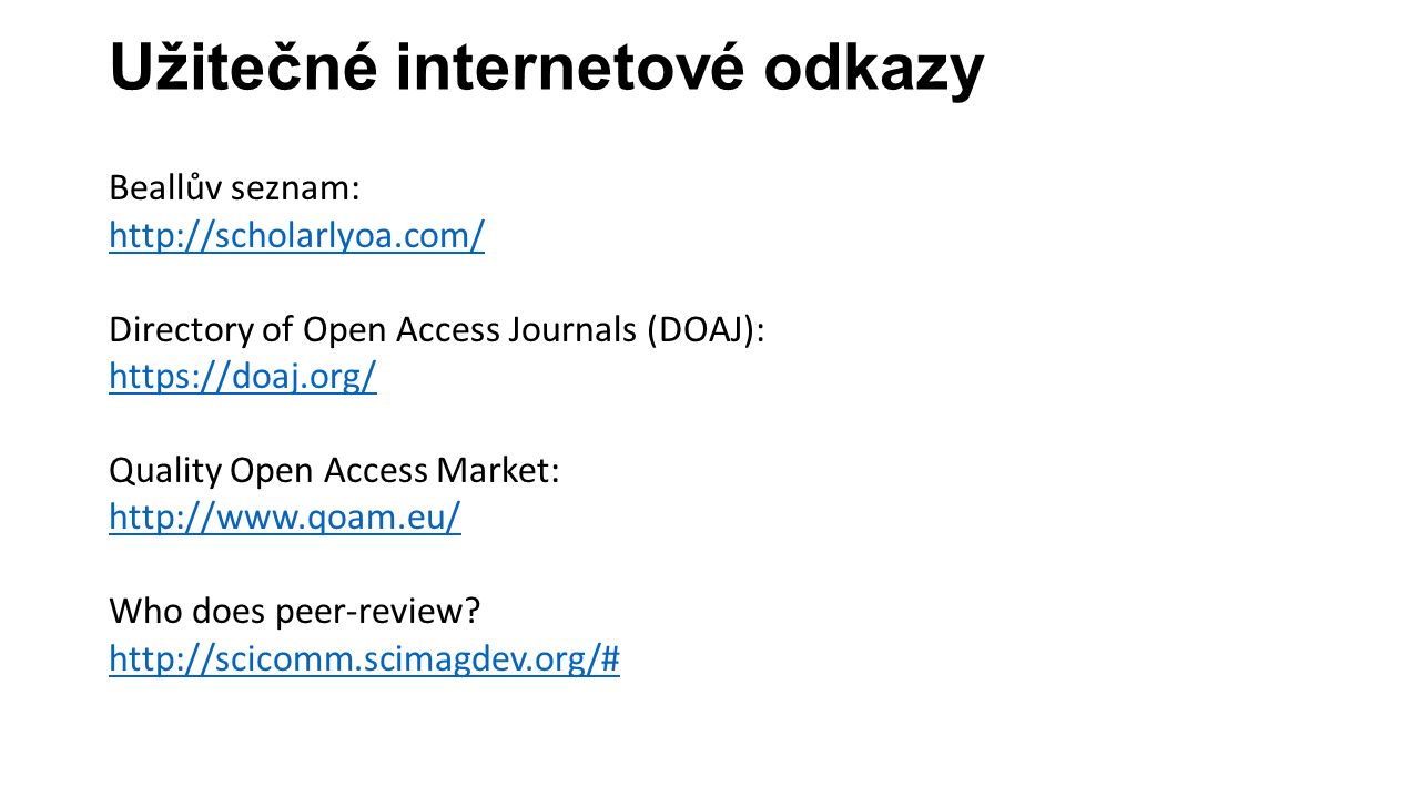 Užitečné internetové odkazy Beallův seznam: http://scholarlyoa.com/ Directory of Open Access Journals (DOAJ): https://doaj.org/ Quality Open Access Market: http://www.qoam.eu/ Who does peer-review.