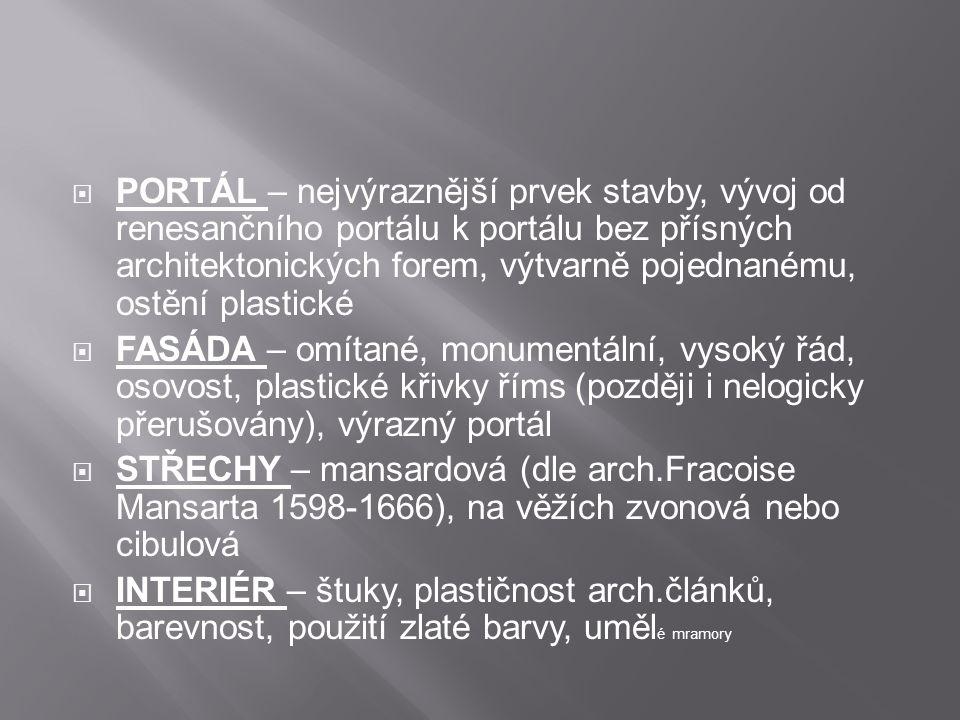  PORTÁL – nejvýraznější prvek stavby, vývoj od renesančního portálu k portálu bez přísných architektonických forem, výtvarně pojednanému, ostění plastické  FASÁDA – omítané, monumentální, vysoký řád, osovost, plastické křivky říms (později i nelogicky přerušovány), výrazný portál  STŘECHY – mansardová (dle arch.Fracoise Mansarta 1598-1666), na věžích zvonová nebo cibulová  INTERIÉR – štuky, plastičnost arch.článků, barevnost, použití zlaté barvy, uměl é mramory