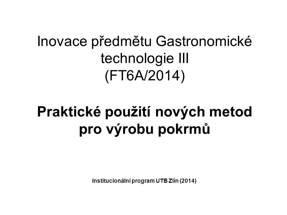 Inovace předmětu Gastronomické technologie III (FT6A/2014) Praktické použití nových metod pro výrobu pokrmů Institucionální program UTB Zlín (2014)