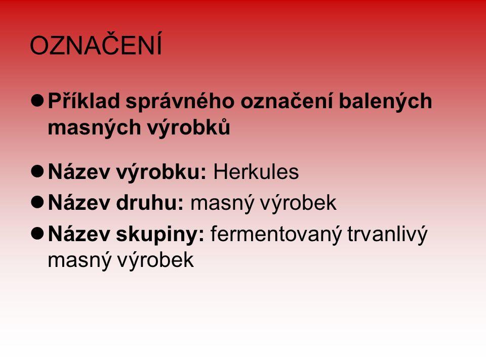 OZNAČENÍ Příklad správného označení balených masných výrobků Název výrobku: Herkules Název druhu: masný výrobek Název skupiny: fermentovaný trvanlivý masný výrobek