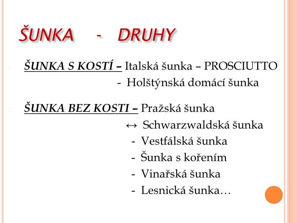 ŠUNKA - DRUHY 1. ŠUNKA S KOSTÍ – Italská šunka – PROSCIUTTO - Holštýnská domácí šunka 2.