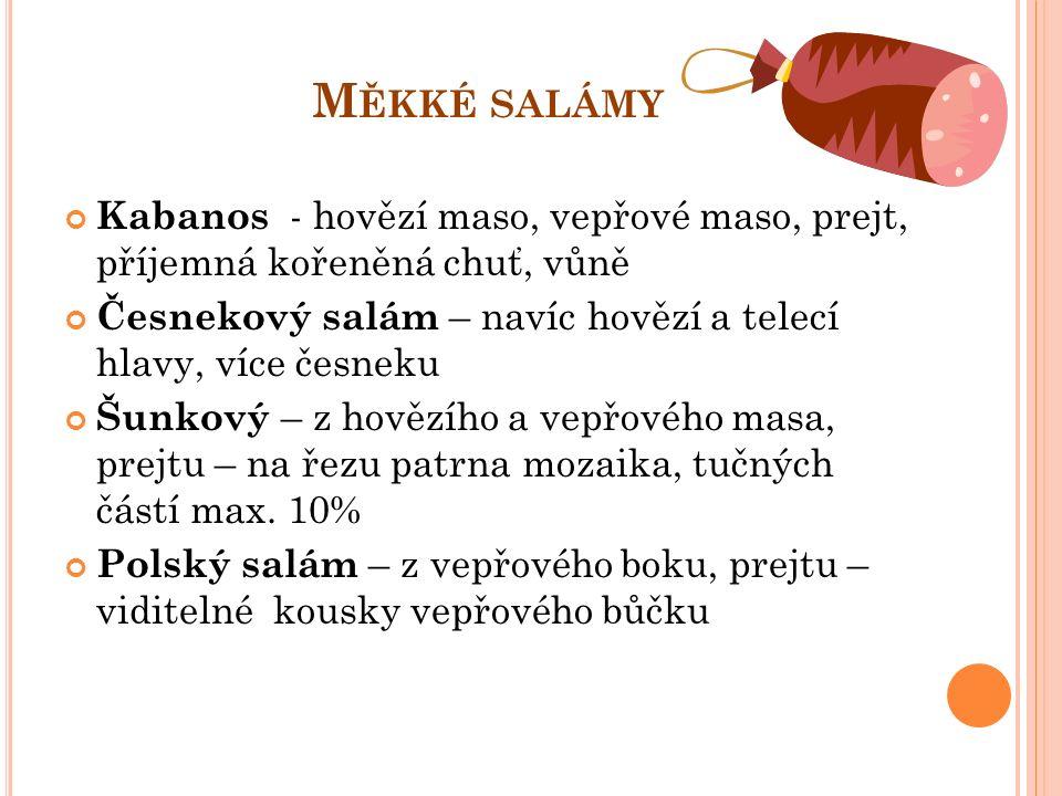 M ĚKKÉ SALÁMY Kabanos - hovězí maso, vepřové maso, prejt, příjemná kořeněná chuť, vůně Česnekový salám – navíc hovězí a telecí hlavy, více česneku Šunkový – z hovězího a vepřového masa, prejtu – na řezu patrna mozaika, tučných částí max.