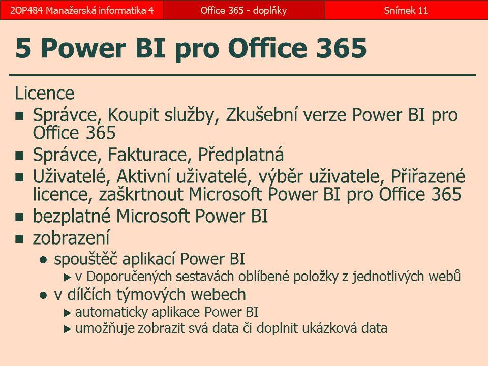 5 Power BI pro Office 365 Licence Správce, Koupit služby, Zkušební verze Power BI pro Office 365 Správce, Fakturace, Předplatná Uživatelé, Aktivní uživatelé, výběr uživatele, Přiřazené licence, zaškrtnout Microsoft Power BI pro Office 365 bezplatné Microsoft Power BI zobrazení spouštěč aplikací Power BI  v Doporučených sestavách oblíbené položky z jednotlivých webů v dílčích týmových webech  automaticky aplikace Power BI  umožňuje zobrazit svá data či doplnit ukázková data Office 365 - doplňkySnímek 112OP484 Manažerská informatika 4