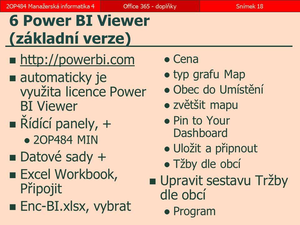 6 Power BI Viewer (základní verze) http://powerbi.com automaticky je využita licence Power BI Viewer Řídící panely, + 2OP484 MIN Datové sady + Excel Workbook, Připojit Enc-BI.xlsx, vybrat Cena typ grafu Map Obec do Umístění zvětšit mapu Pin to Your Dashboard Uložit a připnout Tžby dle obcí Upravit sestavu Tržby dle obcí Program Office 365 - doplňkySnímek 182OP484 Manažerská informatika 4