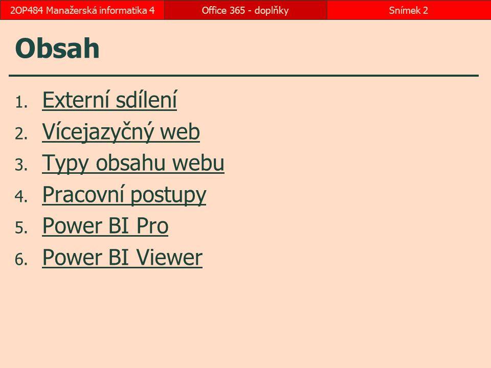 1 Externí sdílení Povolení externího sdílení Správce, SharePoint, nastavení Externí sdílení Povolit jak externí uživatele, kteří přijali pozvánky ke sdílen, tak odkaz anonymních webů Aktivace externího sdílení pro kolekci webů Akce webu, Nastavení webu Funkce kolekce webů Pozvání externích uživatelů, Aktivovat Sdílení dílčího webu s externími uživateli Akce webu, Sdílet web Návštěvníci a Členové externí uživatel musí mít (bezplatný) účet Microsoftu upozorňovací e-mail lze psát na libovolnou adresu Office 365 - doplňkySnímek 32OP484 Manažerská informatika 4