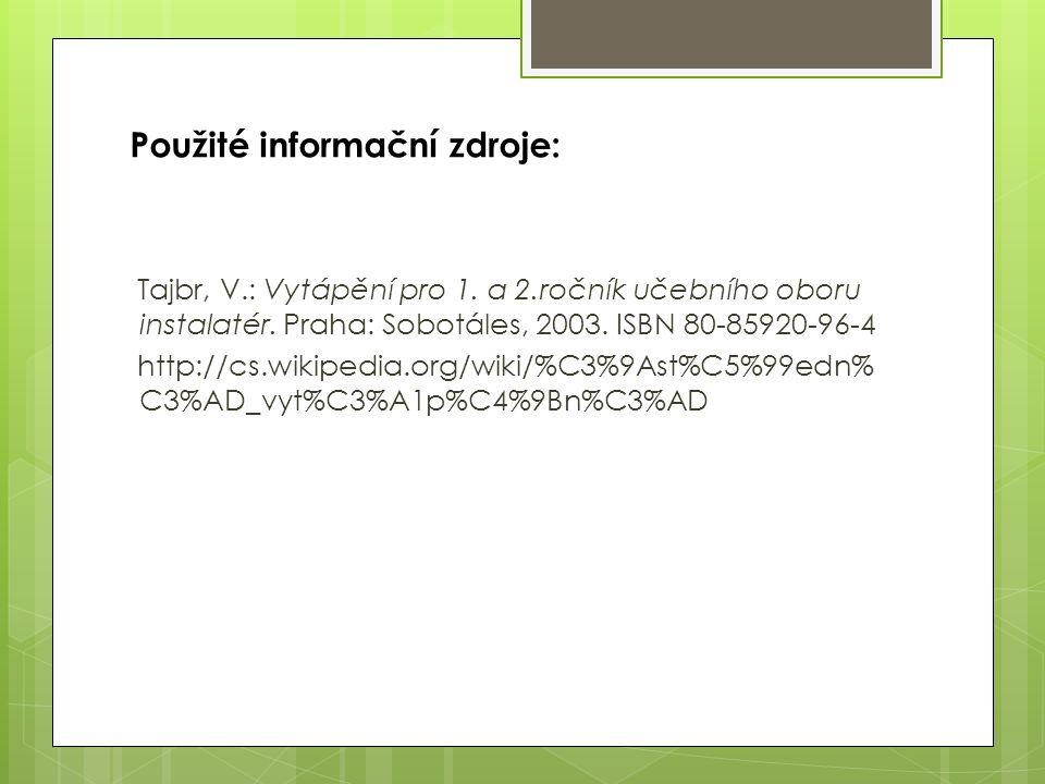 Použité informační zdroje: Tajbr, V.: Vytápění pro 1. a 2.ročník učebního oboru instalatér. Praha: Sobotáles, 2003. ISBN 80-85920-96-4 http://cs.wikip