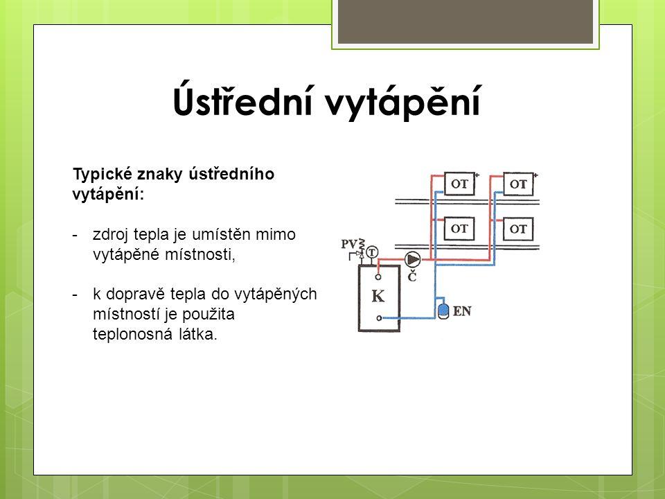 Ústřední vytápění Typické znaky ústředního vytápění: -zdroj tepla je umístěn mimo vytápěné místnosti, -k dopravě tepla do vytápěných místností je použ