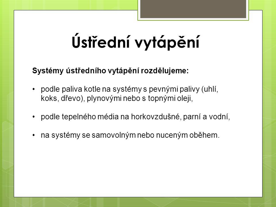 Systémy ústředního vytápění rozdělujeme: podle paliva kotle na systémy s pevnými palivy (uhlí, koks, dřevo), plynovými nebo s topnými oleji, podle tep