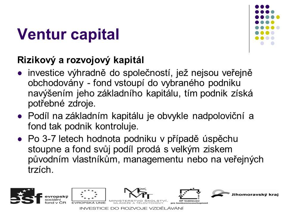 Ventur capital Rizikový a rozvojový kapitál investice výhradně do společností, jež nejsou veřejně obchodovány - fond vstoupí do vybraného podniku navýšením jeho základního kapitálu, tím podnik získá potřebné zdroje.