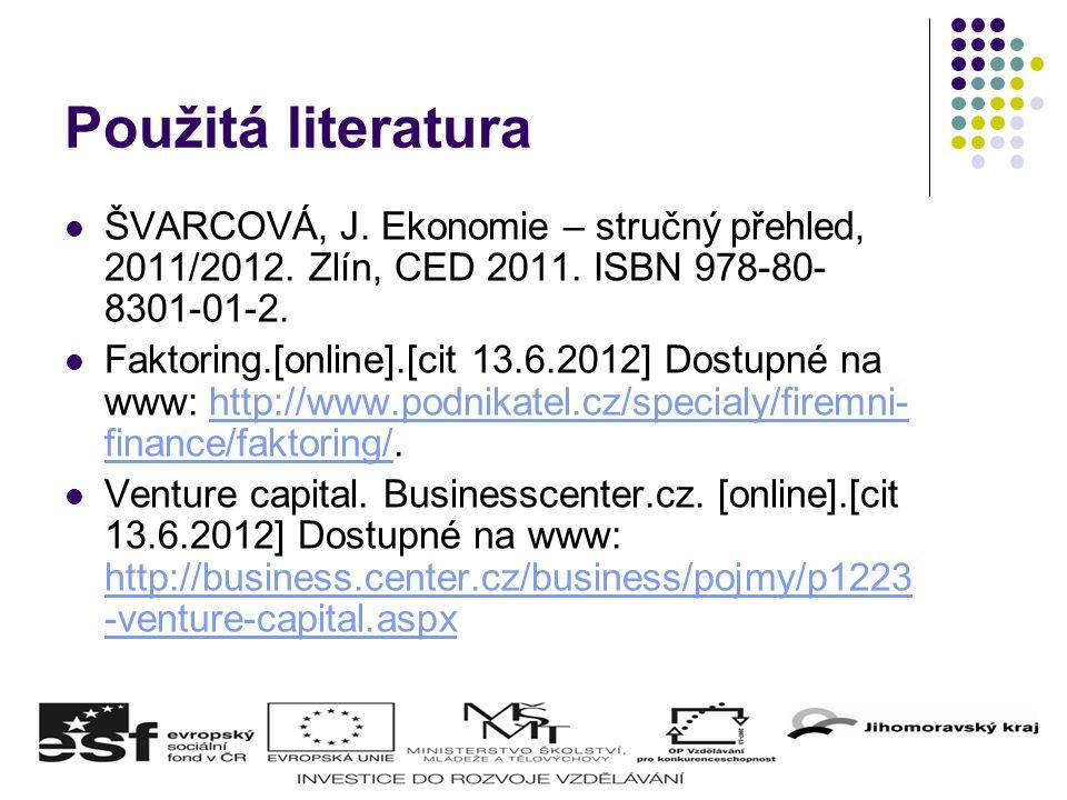 Použitá literatura ŠVARCOVÁ, J. Ekonomie – stručný přehled, 2011/2012. Zlín, CED 2011. ISBN 978-80- 8301-01-2. Faktoring.[online].[cit 13.6.2012] Dost