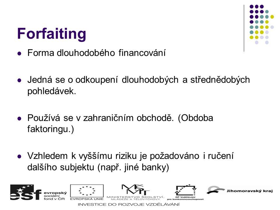 Forfaiting Forma dlouhodobého financování Jedná se o odkoupení dlouhodobých a střednědobých pohledávek. Používá se v zahraničním obchodě. (Obdoba fakt