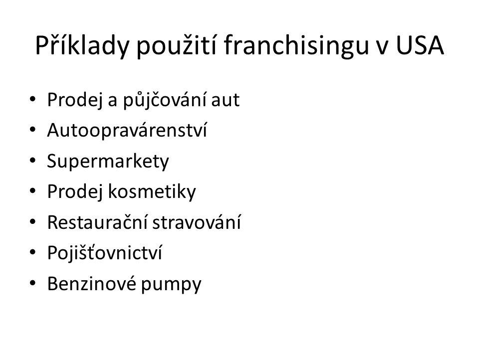 Příklady použití franchisingu v USA Prodej a půjčování aut Autoopravárenství Supermarkety Prodej kosmetiky Restaurační stravování Pojišťovnictví Benzi