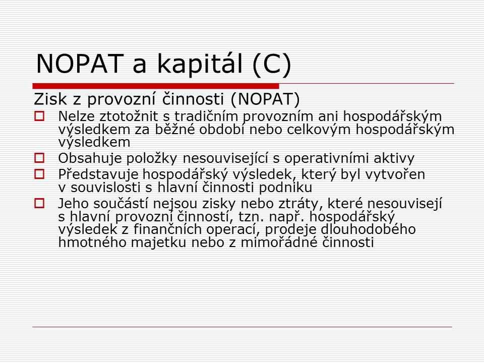 NOPAT a kapitál (C) Zisk z provozní činnosti (NOPAT)  Nelze ztotožnit s tradičním provozním ani hospodářským výsledkem za běžné období nebo celkovým hospodářským výsledkem  Obsahuje položky nesouvisející s operativními aktivy  Představuje hospodářský výsledek, který byl vytvořen v souvislosti s hlavní činnosti podniku  Jeho součástí nejsou zisky nebo ztráty, které nesouvisejí s hlavní provozní činností, tzn.