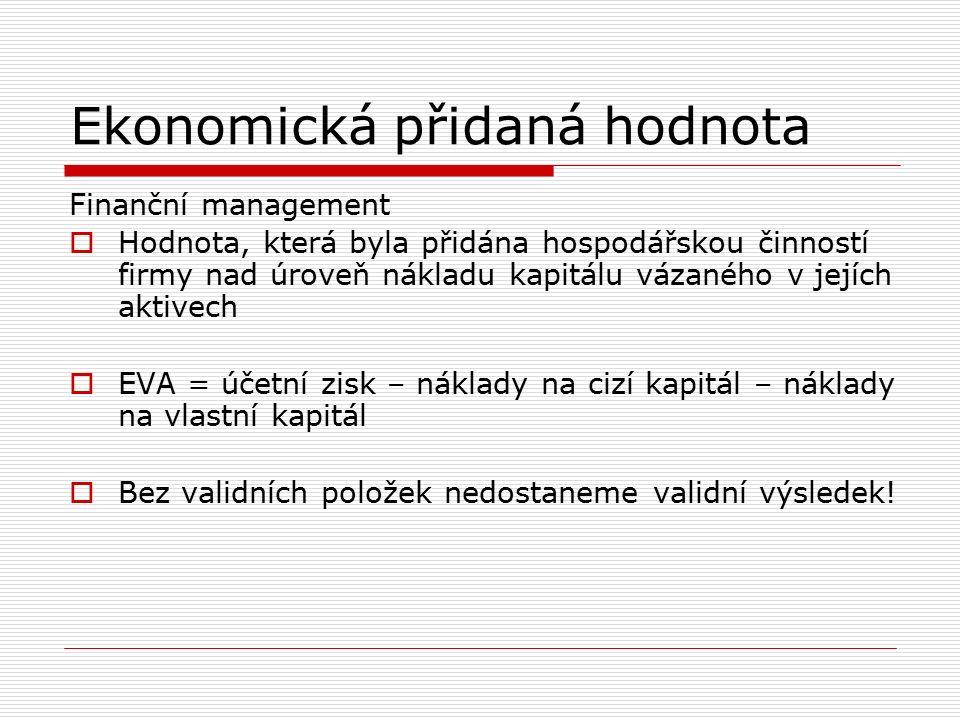 Ekonomická přidaná hodnota Finanční management  Hodnota, která byla přidána hospodářskou činností firmy nad úroveň nákladu kapitálu vázaného v jejích aktivech  EVA = účetní zisk – náklady na cizí kapitál – náklady na vlastní kapitál  Bez validních položek nedostaneme validní výsledek!