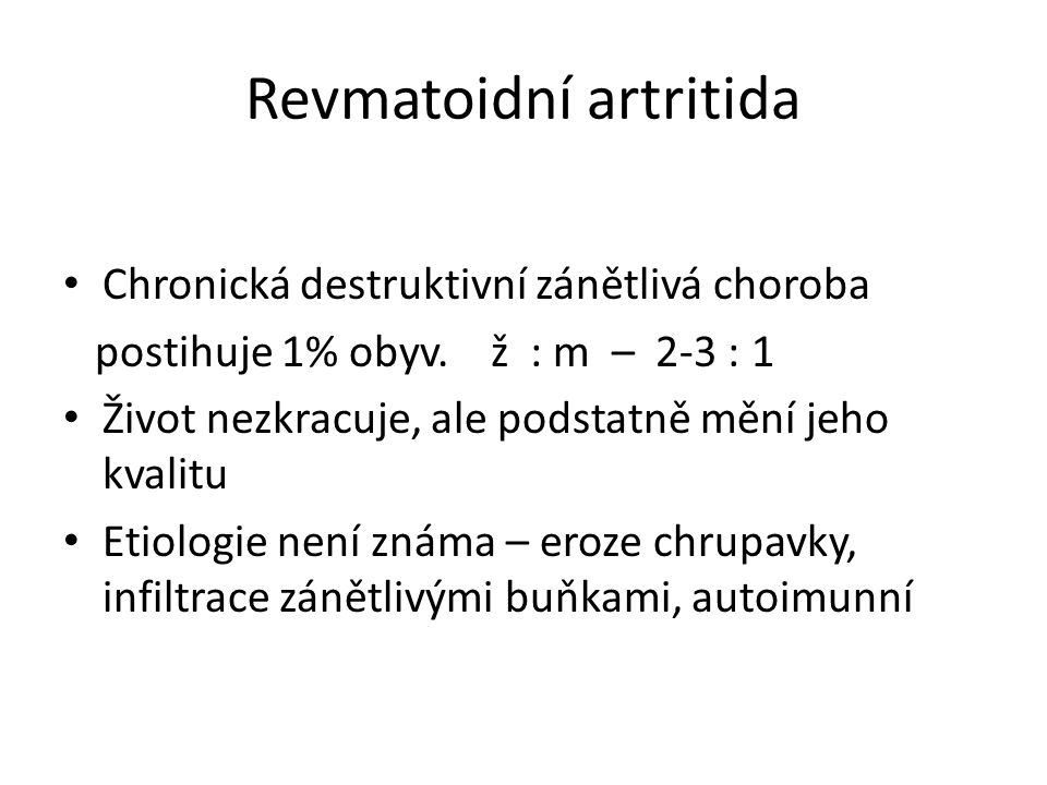 Revmatoidní artritida Chronická destruktivní zánětlivá choroba postihuje 1% obyv. ž : m – 2-3 : 1 Život nezkracuje, ale podstatně mění jeho kvalitu Et