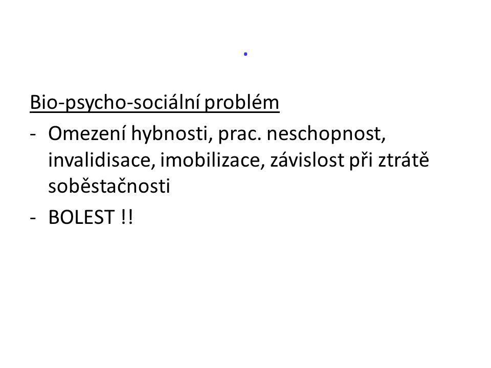 . Bio-psycho-sociální problém -Omezení hybnosti, prac. neschopnost, invalidisace, imobilizace, závislost při ztrátě soběstačnosti -BOLEST !!