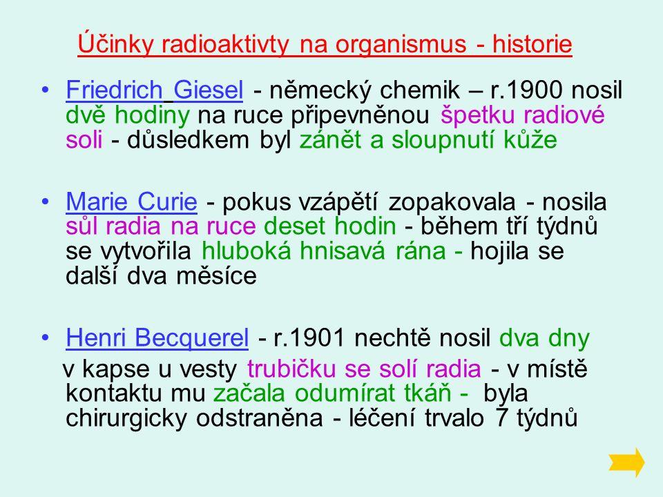 Friedrich Giesel - německý chemik – r.1900 nosil dvě hodiny na ruce připevněnou špetku radiové soli - důsledkem byl zánět a sloupnutí kůže Marie Curie - pokus vzápětí zopakovala - nosila sůl radia na ruce deset hodin - během tří týdnů se vytvořila hluboká hnisavá rána - hojila se další dva měsíce Henri Becquerel - r.1901 nechtě nosil dva dny v kapse u vesty trubičku se solí radia - v místě kontaktu mu začala odumírat tkáň - byla chirurgicky odstraněna - léčení trvalo 7 týdnů Účinky radioaktivty na organismus - historie