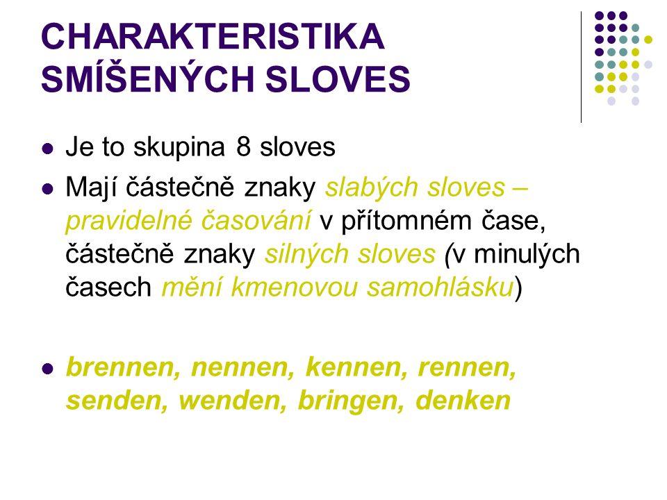 CHARAKTERISTIKA SMÍŠENÝCH SLOVES Je to skupina 8 sloves Mají částečně znaky slabých sloves – pravidelné časování v přítomném čase, částečně znaky silných sloves (v minulých časech mění kmenovou samohlásku) brennen, nennen, kennen, rennen, senden, wenden, bringen, denken