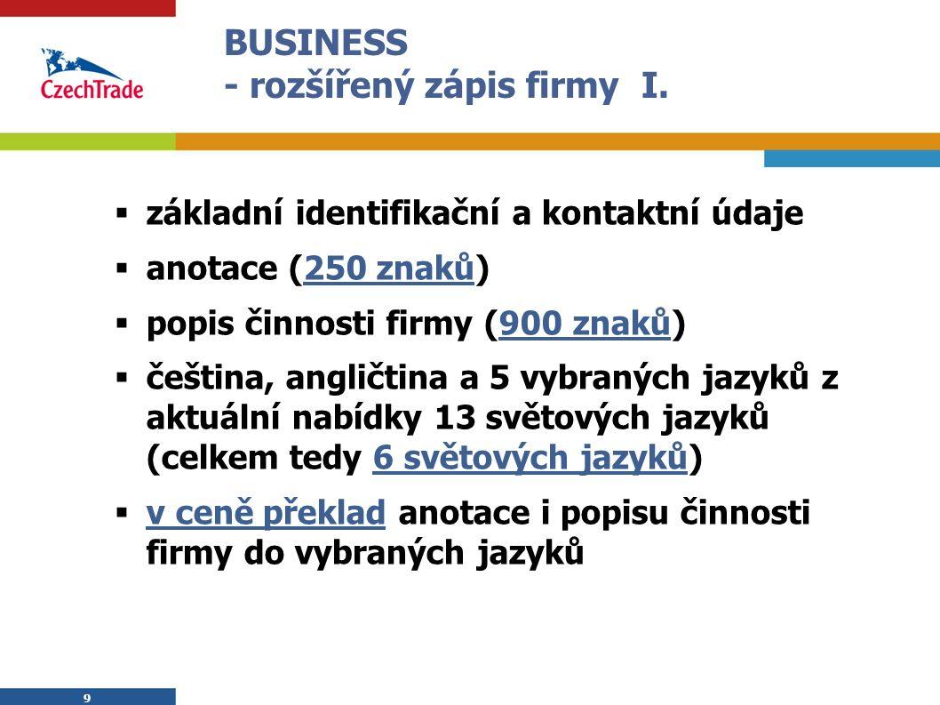 9 BUSINESS - rozšířený zápis firmy I.  základní identifikační a kontaktní údaje  anotace (250 znaků)  popis činnosti firmy (900 znaků)  čeština, a