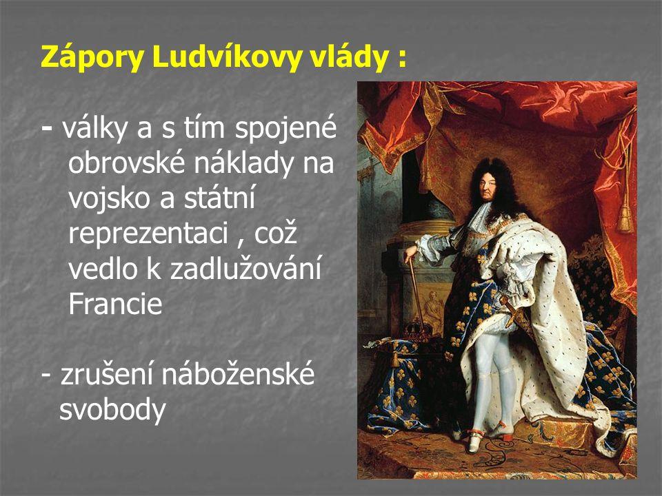 Zápory Ludvíkovy vlády : - války a s tím spojené obrovské náklady na vojsko a státní reprezentaci, což vedlo k zadlužování Francie - zrušení náboženské svobody