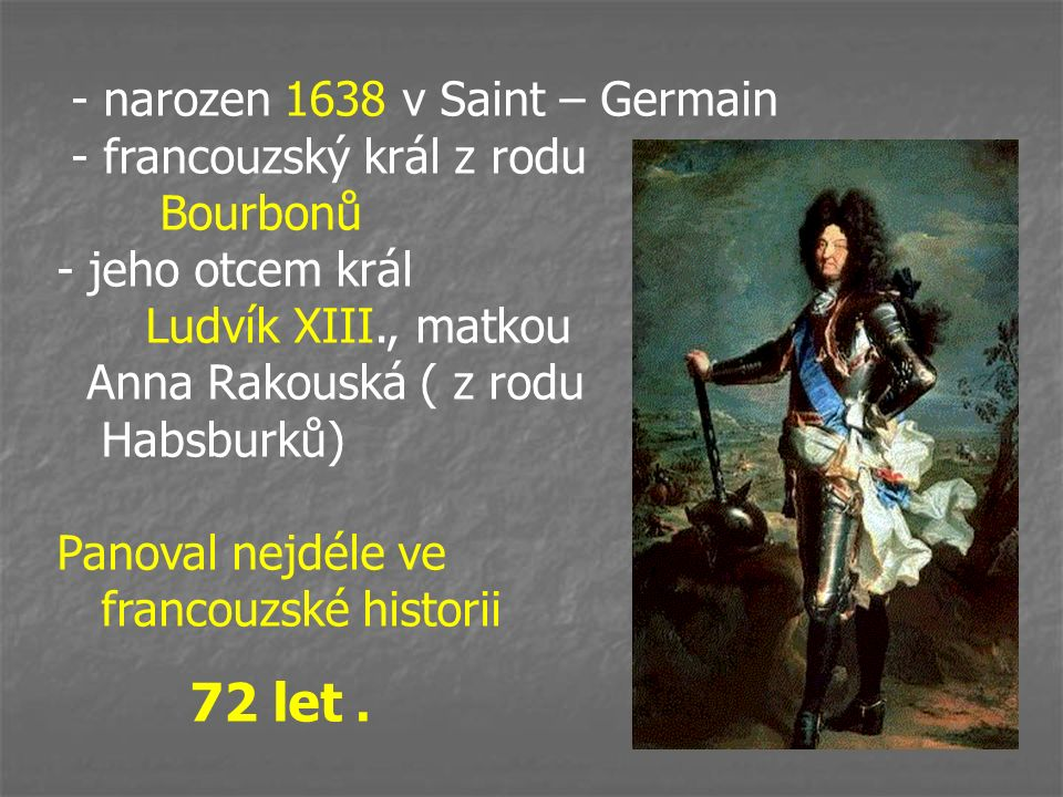 - narozen 1638 v Saint – Germain - francouzský král z rodu Bourbonů - jeho otcem král Ludvík XIII., matkou Anna Rakouská ( z rodu Habsburků) Panoval n