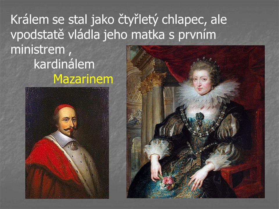 Králem se stal jako čtyřletý chlapec, ale vpodstatě vládla jeho matka s prvním ministrem, kardinálem Mazarinem