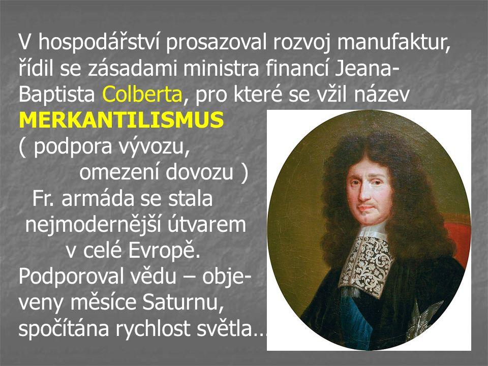 V hospodářství prosazoval rozvoj manufaktur, řídil se zásadami ministra financí Jeana- Baptista Colberta, pro které se vžil název MERKANTILISMUS ( podpora vývozu, omezení dovozu ) Fr.