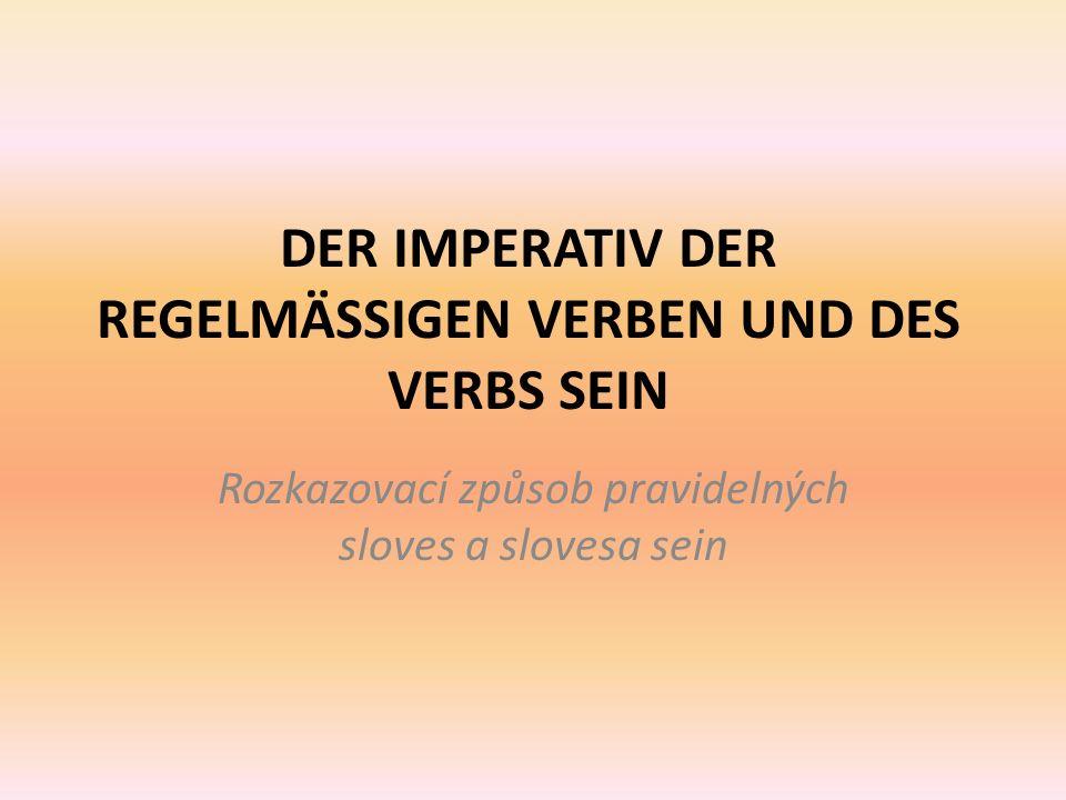 DER IMPERATIV DER REGELMÄSSIGEN VERBEN UND DES VERBS SEIN Rozkazovací způsob pravidelných sloves a slovesa sein