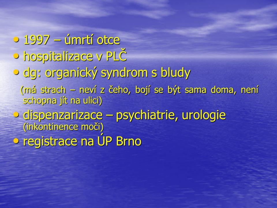 1997 – úmrtí otce 1997 – úmrtí otce hospitalizace v PLČ hospitalizace v PLČ dg: organický syndrom s bludy dg: organický syndrom s bludy (má strach – neví z čeho, bojí se být sama doma, není schopna jít na ulici) (má strach – neví z čeho, bojí se být sama doma, není schopna jít na ulici) dispenzarizace – psychiatrie, urologie (inkontinence moči) dispenzarizace – psychiatrie, urologie (inkontinence moči) registrace na ÚP Brno registrace na ÚP Brno