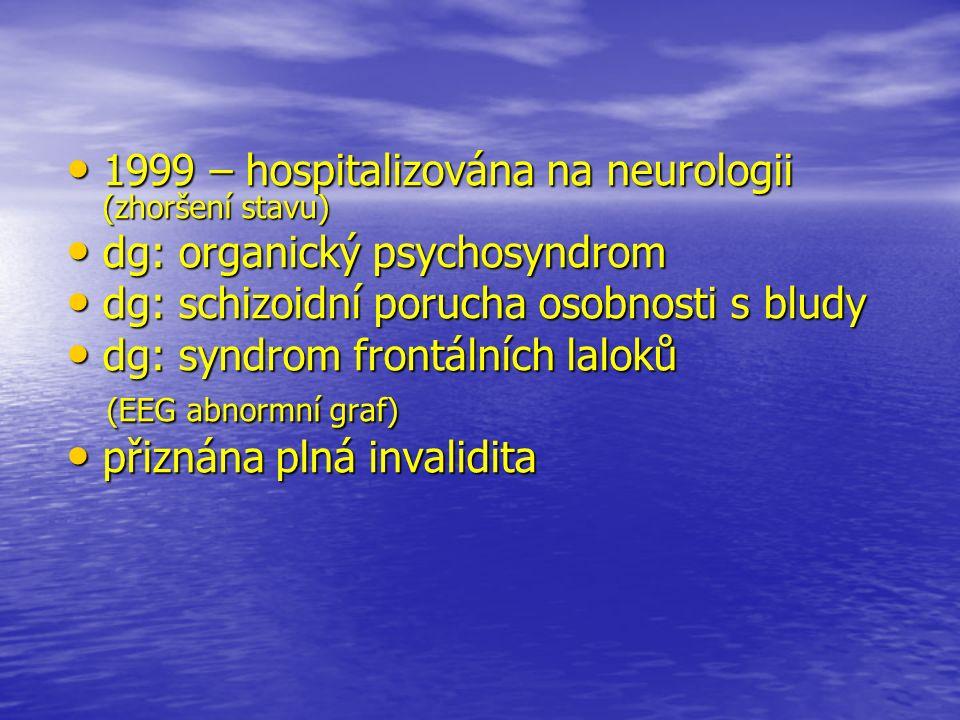 1999 – hospitalizována na neurologii (zhoršení stavu) 1999 – hospitalizována na neurologii (zhoršení stavu) dg: organický psychosyndrom dg: organický psychosyndrom dg: schizoidní porucha osobnosti s bludy dg: schizoidní porucha osobnosti s bludy dg: syndrom frontálních laloků dg: syndrom frontálních laloků (EEG abnormní graf) (EEG abnormní graf) přiznána plná invalidita přiznána plná invalidita