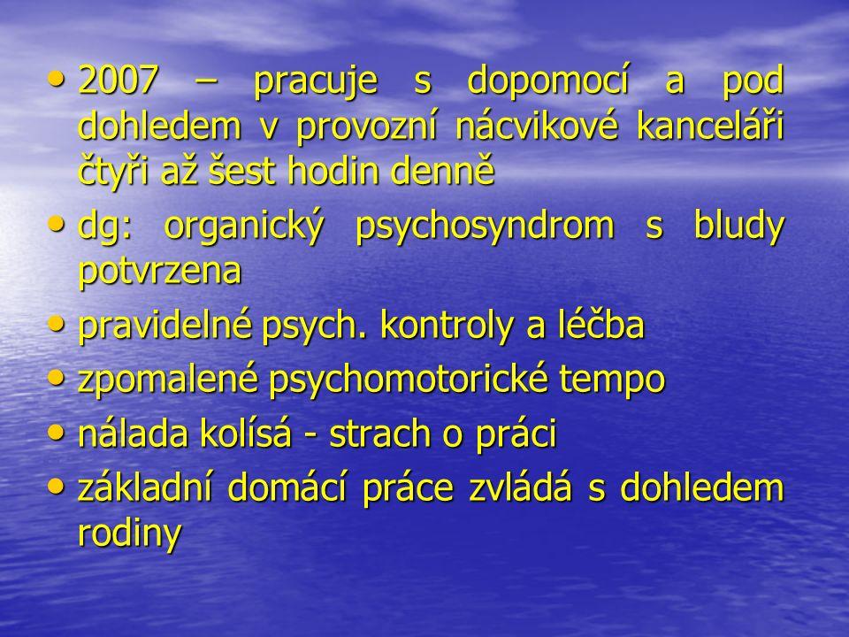 2007 – pracuje s dopomocí a pod dohledem v provozní nácvikové kanceláři čtyři až šest hodin denně 2007 – pracuje s dopomocí a pod dohledem v provozní nácvikové kanceláři čtyři až šest hodin denně dg: organický psychosyndrom s bludy potvrzena dg: organický psychosyndrom s bludy potvrzena pravidelné psych.