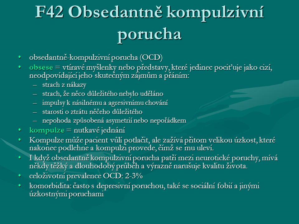 F42 Obsedantně kompulzivní porucha obsedantně-kompulzivní porucha (OCD)obsedantně-kompulzivní porucha (OCD) obsese = vtíravé myšlenky nebo představy, které jedinec pociťuje jako cizí, neodpovídající jeho skutečným zájmům a přáním:obsese = vtíravé myšlenky nebo představy, které jedinec pociťuje jako cizí, neodpovídající jeho skutečným zájmům a přáním: –strach z nákazy –strach, že něco důležitého nebylo uděláno –impulsy k násilnému a agresivnímu chování –starosti o ztrátu něčeho důležitého –nepohoda způsobená asymetrií nebo nepořádkem kompulze = nutkavé jednáníkompulze = nutkavé jednání Kompulze může pacient vůlí potlačit, ale zažívá přitom velikou úzkost, které nakonec podlehne a kompulzi provede, čímž se mu uleví.Kompulze může pacient vůlí potlačit, ale zažívá přitom velikou úzkost, které nakonec podlehne a kompulzi provede, čímž se mu uleví.