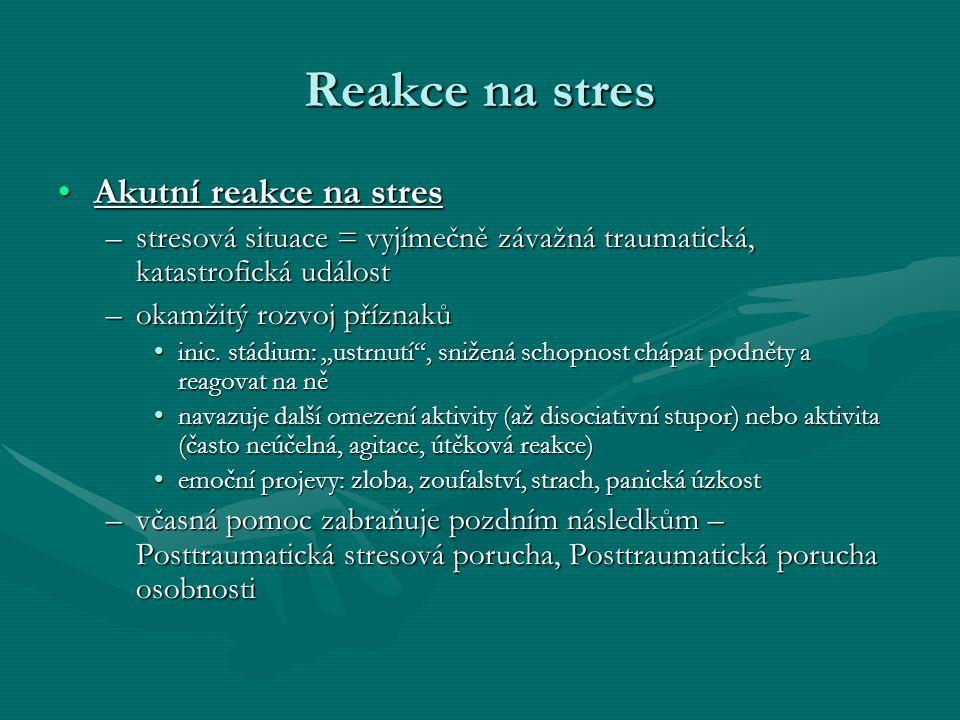 Reakce na stres Akutní reakce na stresAkutní reakce na stres –stresová situace = vyjímečně závažná traumatická, katastrofická událost –okamžitý rozvoj příznaků inic.