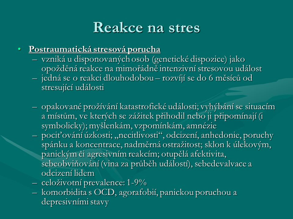 """Reakce na stres Postraumatická stresová poruchaPostraumatická stresová porucha –vzniká u disponovaných osob (genetické dispozice) jako opožděná reakce na mimořádně intenzivní stresovou událost –jedná se o reakci dlouhodobou – rozvíjí se do 6 měsíců od stresující události –opakované prožívání katastrofické události; vyhýbání se situacím a místům, ve kterých se zážitek přihodil nebo ji připomínají (i symbolicky); myšlenkám, vzpomínkám, amnézie –pociťování úzkosti; """"necitlivosti , odcizení, anhedonie, poruchy spánku a koncentrace, nadměrná ostražitost; sklon k úlekovým, panickým či agresivním reakcím; otupělá afektivita, sebeobviňování (vina za průběh událostí), sebedevalvace a odcizení lidem –celoživotní prevalence: 1-9% –komorbidita s OCD, agorafobií, panickou poruchou a depresivními stavy"""