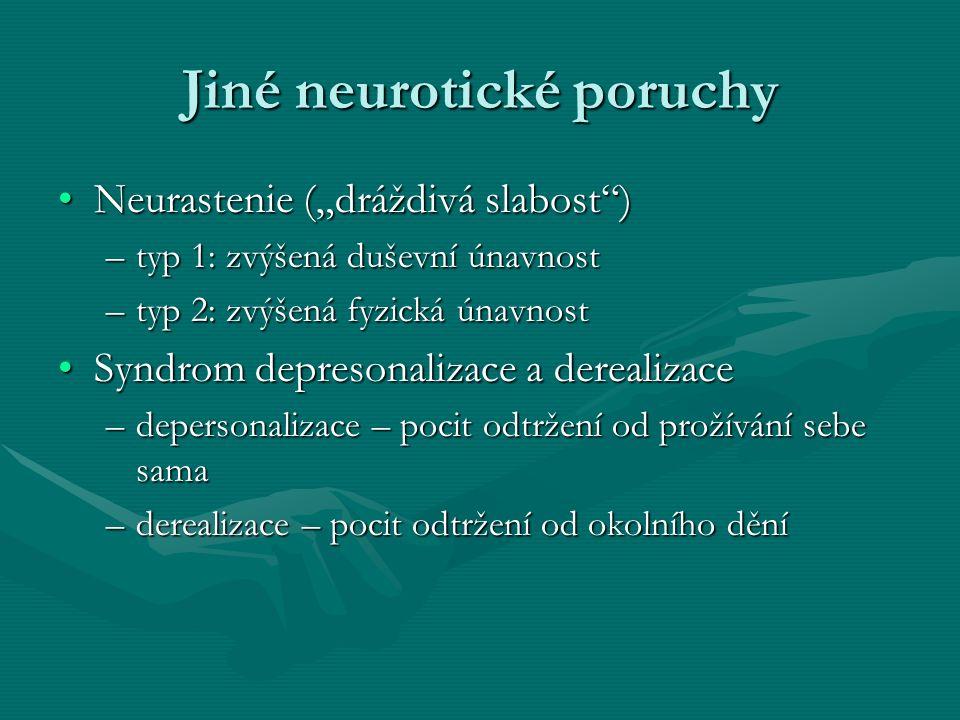 """Jiné neurotické poruchy Neurastenie (""""dráždivá slabost )Neurastenie (""""dráždivá slabost ) –typ 1: zvýšená duševní únavnost –typ 2: zvýšená fyzická únavnost Syndrom depresonalizace a derealizaceSyndrom depresonalizace a derealizace –depersonalizace – pocit odtržení od prožívání sebe sama –derealizace – pocit odtržení od okolního dění"""