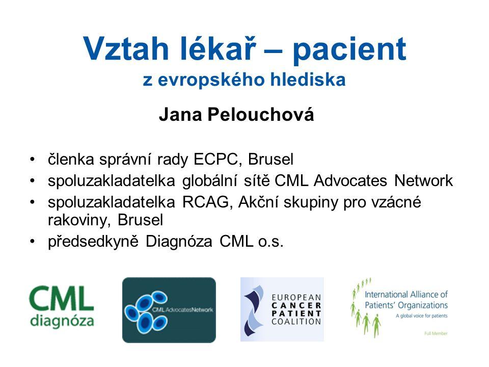 Vztah lékař – pacient z evropského hlediska Jana Pelouchová členka správní rady ECPC, Brusel spoluzakladatelka globální sítě CML Advocates Network spoluzakladatelka RCAG, Akční skupiny pro vzácné rakoviny, Brusel předsedkyně Diagnóza CML o.s.